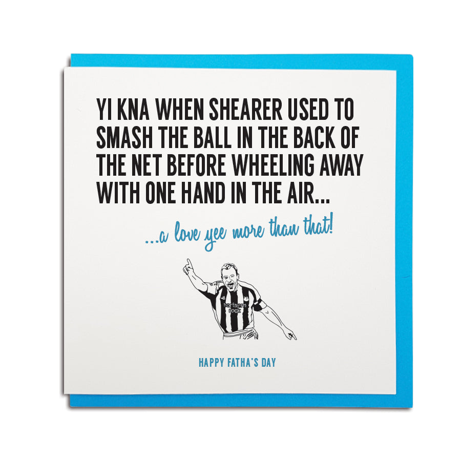 newcastle & geordie accent themed unique Father's Day greeting card designed & made in the north east by Geordie Gifts. Card reads: Yi kna when Shearer used to smash the ball in the back of the net before wheeling away with one hand in the air... a love yee more that that! Happy Fatha's Day. Newcastle United