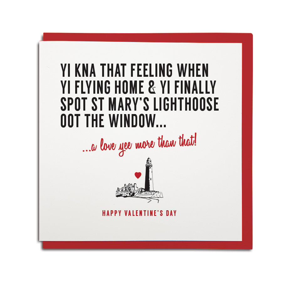 funny geordie dialect Valentine's Day greeting card designed & made in Newcastle, North East by Geordie Gifts. Card reads: Yi kna that feeling WHEN YI FLYING HOME & YI FINALLY SPOT ST MARY'S LIGHTHOOSE (LIGHTHOUSE) OOT THE WINDOW. A love yee more than that. Red & black colours are used.