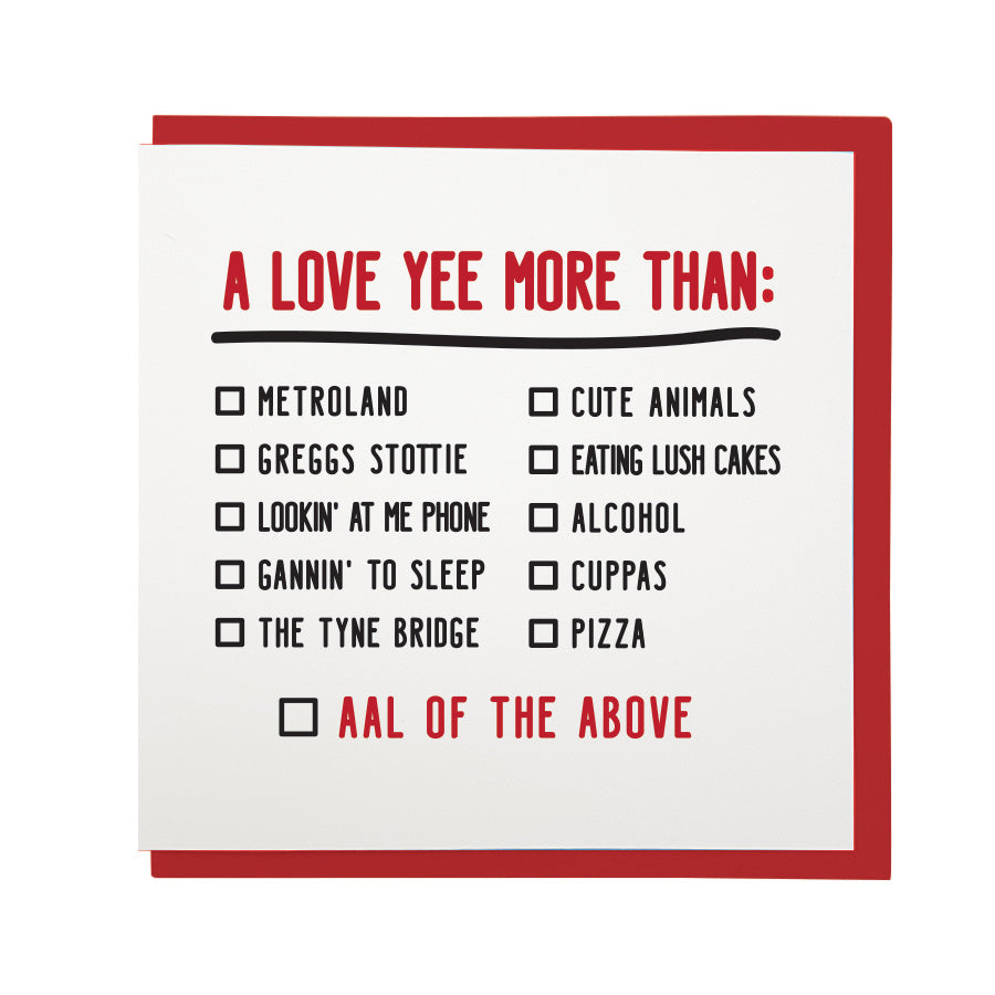 funny geordie dialect valentine's day card which reads: a love yee more than: Metroland, greggs stottie, lookin' at me phone, the tyne bridge, cute animals, eating lush cakes, alcohol, cuppas, pizza. Aal of the above.