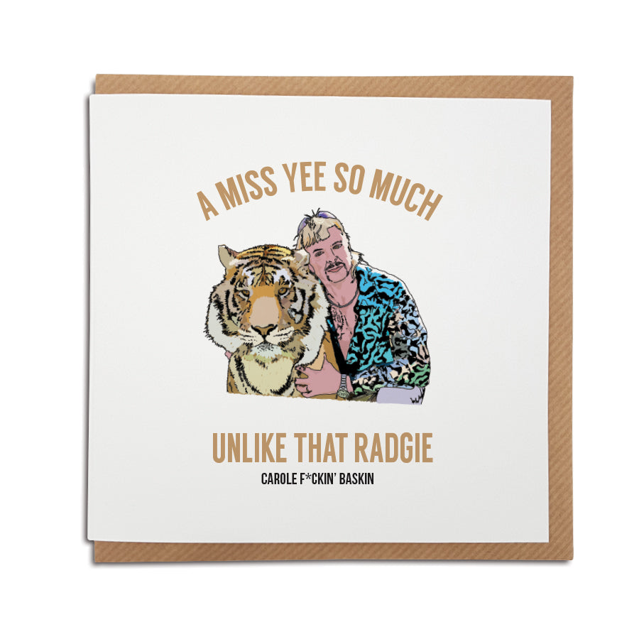 if joe exotic was a geordie funny missing you card which reads: a miss yee so much unlike that radgie carole fucking baskin (spelt with a geordie accent)