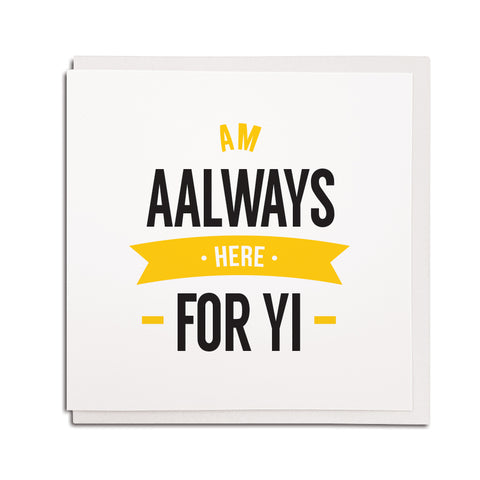 am aalways (always) here for yi. get better, thinking of you, condolence. geordie cards