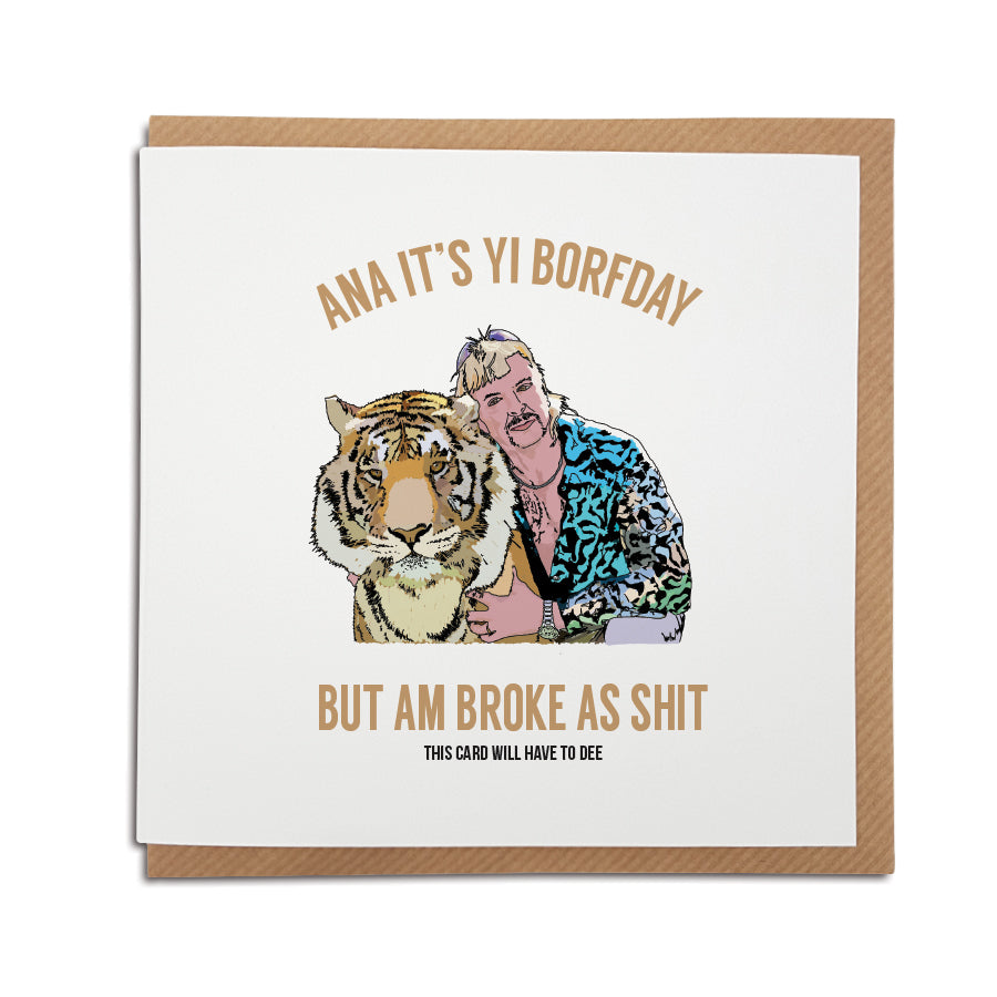 handmade illustration card which reads ana it's your birthday but am broke as shit - this card will have to dee (a funny quote by Joe Exotic, from Tiger King) funny geordie birthday card