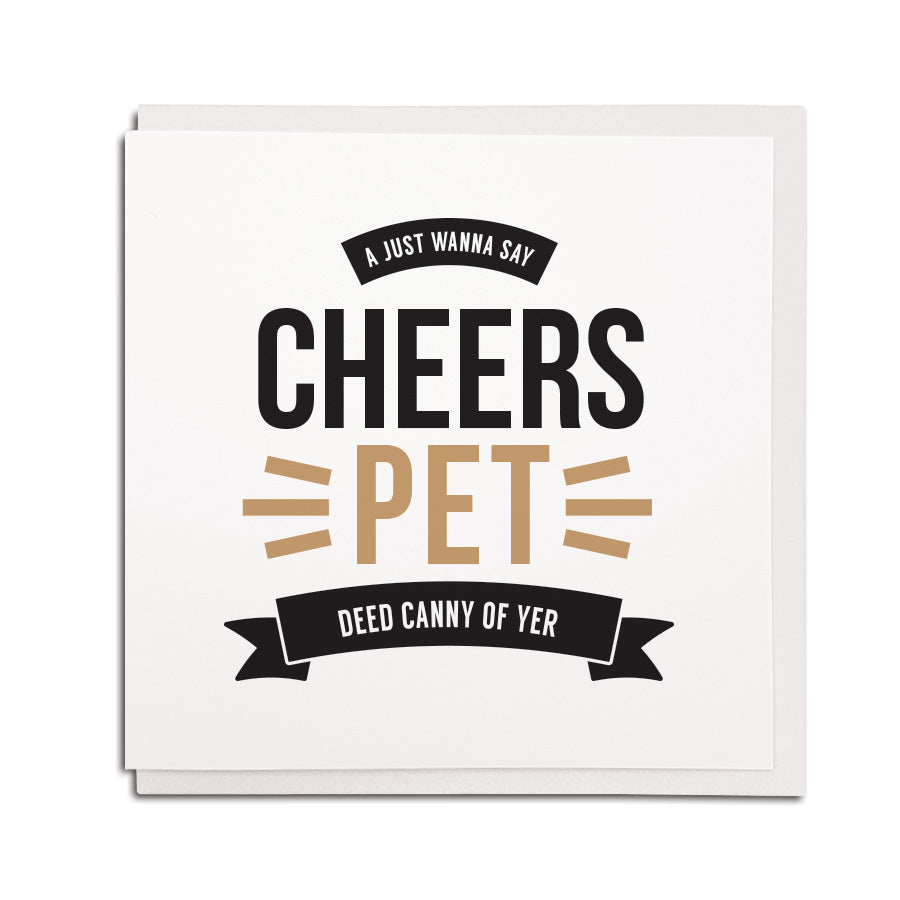 NEWCASTLE AND GEORDIE ACCENT STYLE GREETING CARD MADE AND DESIGNED BY geordie gifts in the north east. card reads: A just wanna say cheers pet - deed canny of yer. Perfect card to say thanks or thank you.