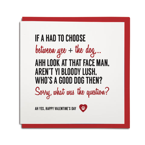 funny geordie valentines day card. If a had to choose between you and the dog.