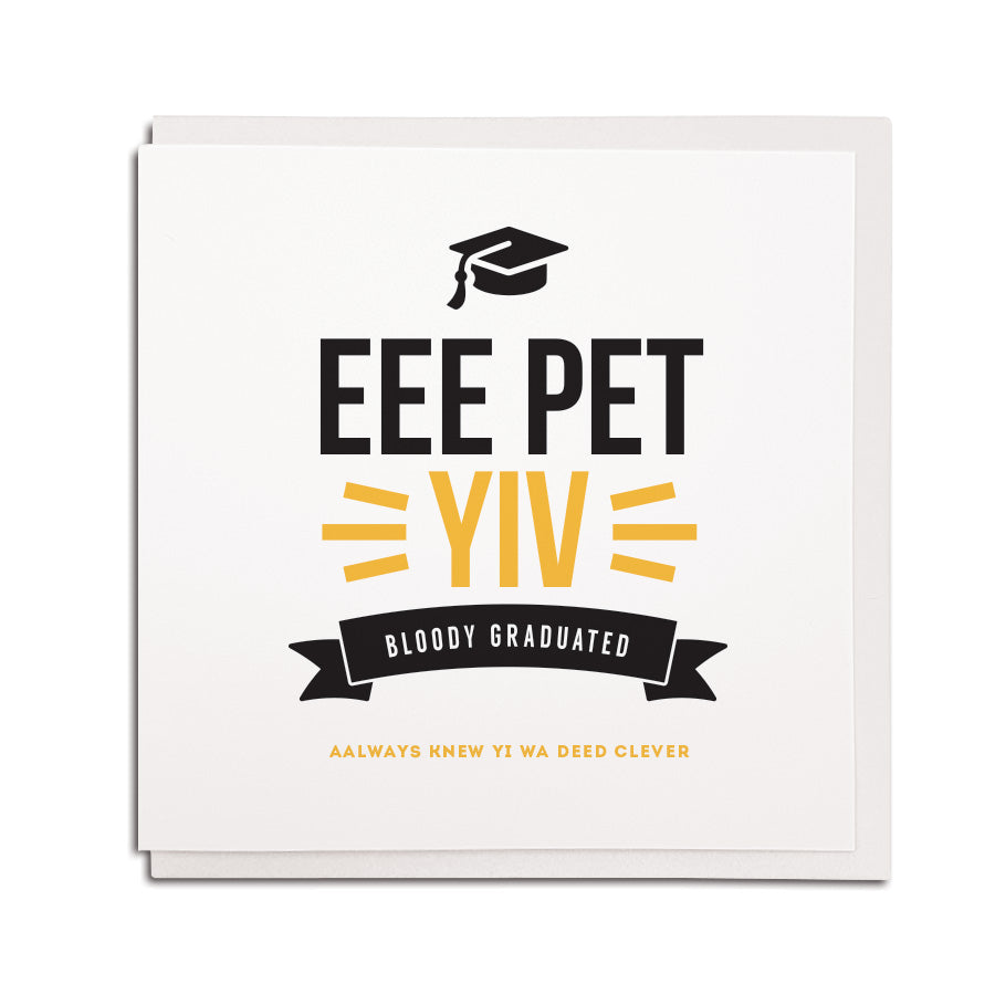 geordie graduation card which uses newcastle slang phrases and words. Card reads eee pet yiv bloody graduated aalways knew yi wa deed clever. Funny geordie themed card for someone graduating in newcastle