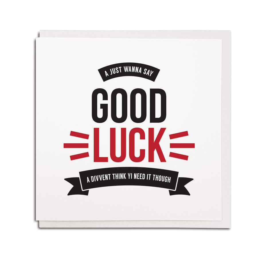 newcastle & geordie accent themed unique greeting card designed & made in the north east by Geordie Gifts. Card reads: A just wanna say good luck, a divvent think yi need it though.