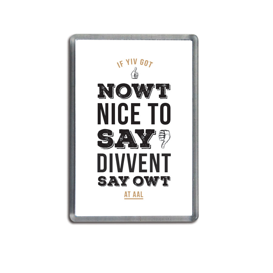 funny geordie gifts souvenir using newcastle accent words & northeast lingo, Fridge magnet reads: Got Nowt Nice To Say Divvent Say Owt At Aal