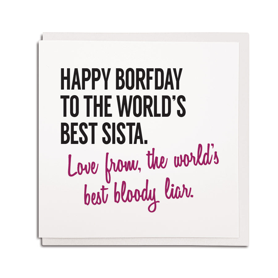 happy birthday to the world's best sista (sister) love from the world's best bloody liar. Hilarious funny geordie birthday cards newcastle sister