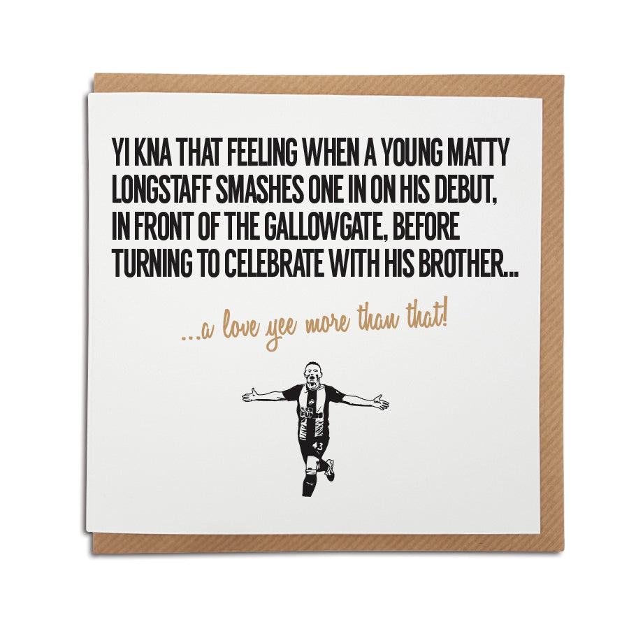 newcastle united themed greeting card for birthdays and all occasions for a nufc fan which reads: yi kna that feeling when a young matty longstaff smashes one in on his debut in front of the gallowgate end on his debut before turning to celebrate with his brother Designed by geordie gifts card shop