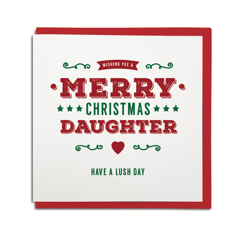 geordie christmas card for a daughter. In a newcastle accent cards reads: Wishing yee a merry Christmas daughter Have a Lush day!