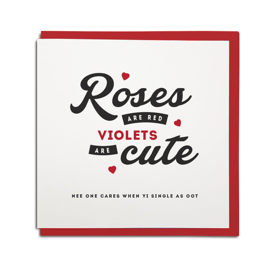 Roses are red, violets are cute. Nee one cares when yi single as oot. Valentines day Geordie card for single people