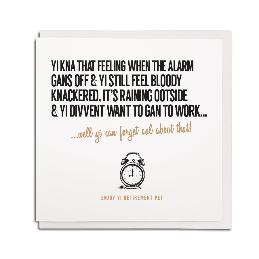 geordie themed retirement card using newcastle accent and popular phrases. Card reads: Yi kna that feeling when the alarm gans off & yi still bloody knackered, it's raining ootside & yi divvent want to gan to work... well yi can forget aboot that! Enjoy yi retirement pet!