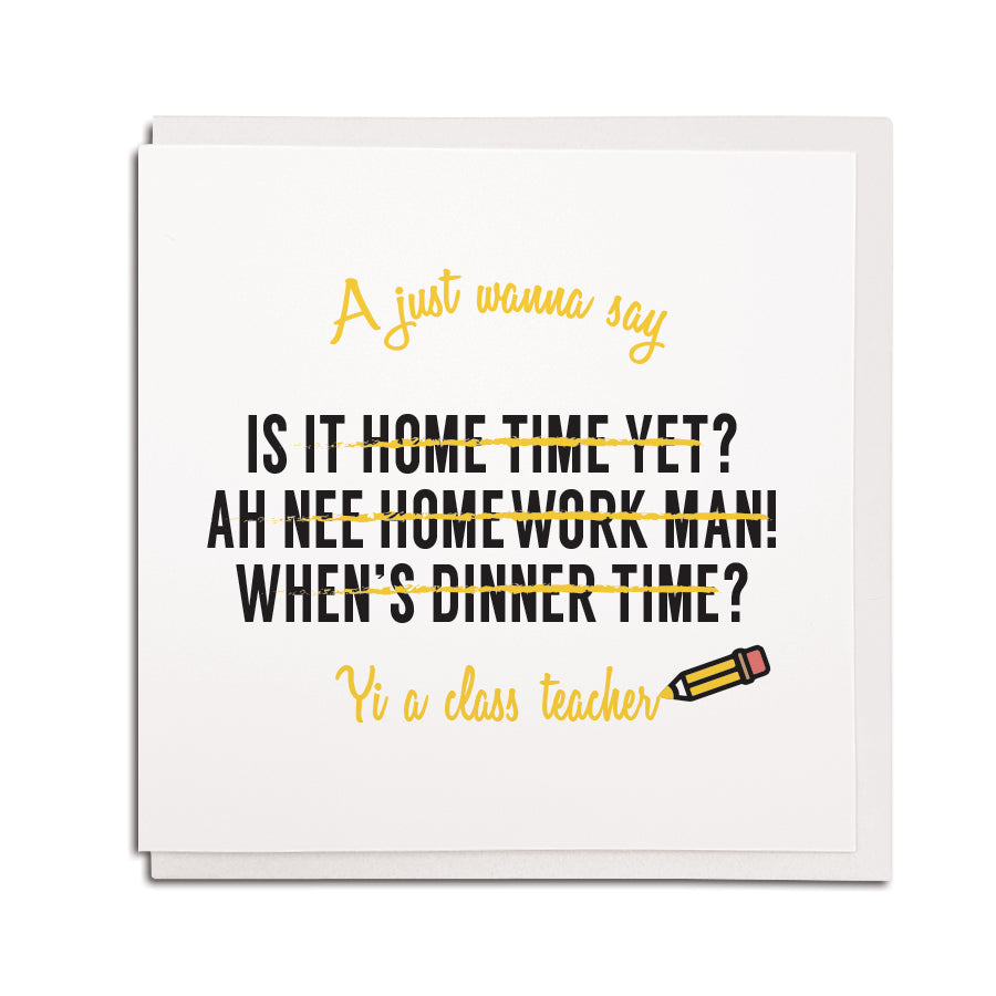 A just wanna say is it home time yet? Ah nee homework manm when's dinner time? Yi a class teacher funny geordie cards