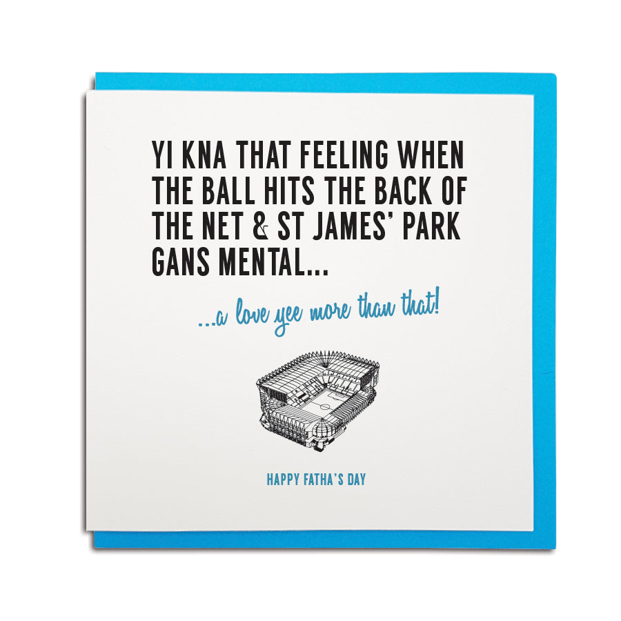 newcastle & geordie accent themed unique Father's Day greeting card designed & made in the north east by Geordie Gifts. Card reads: Yi kna that feeling when the ball hits the back of the net & St James' Park gans mental... a love yee more that that! Happy Fatha's Day. Newcastle United