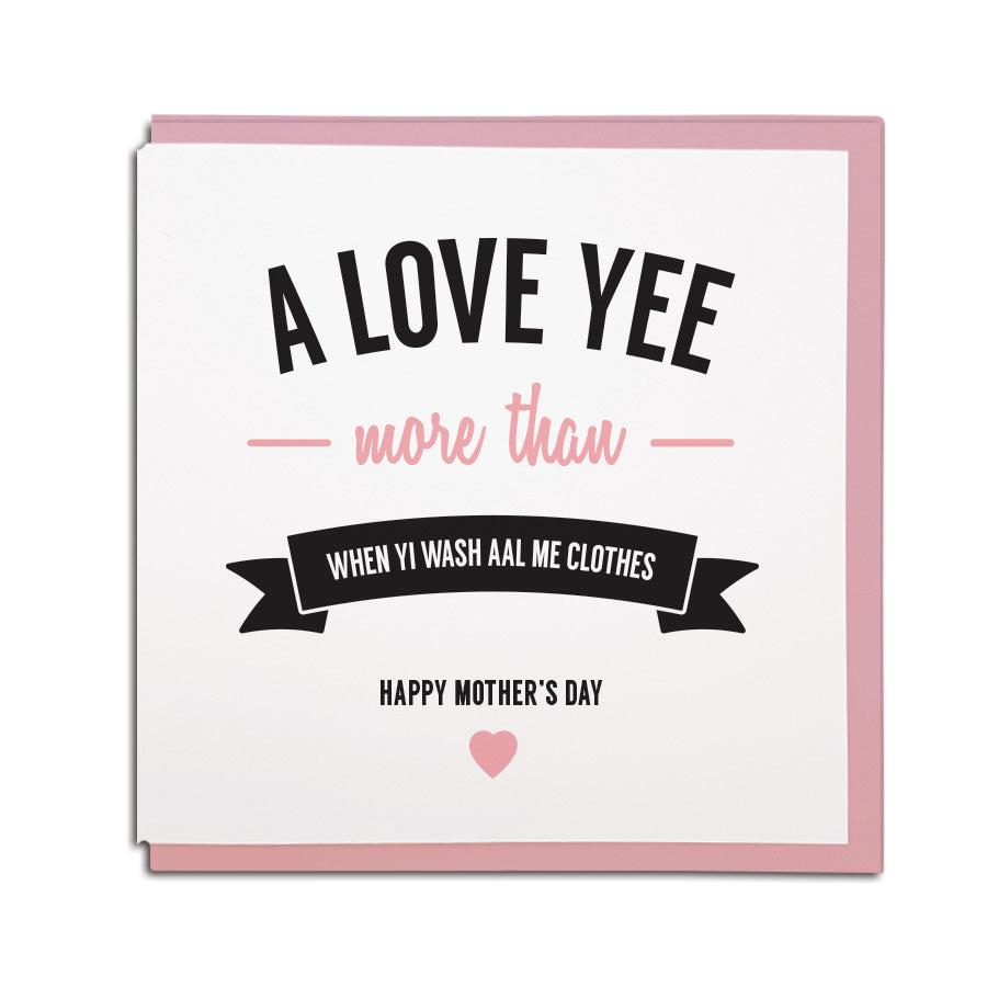 a love yee more than when yi wash aal me clothes. Funny newcastle & geordie mam mothers day card