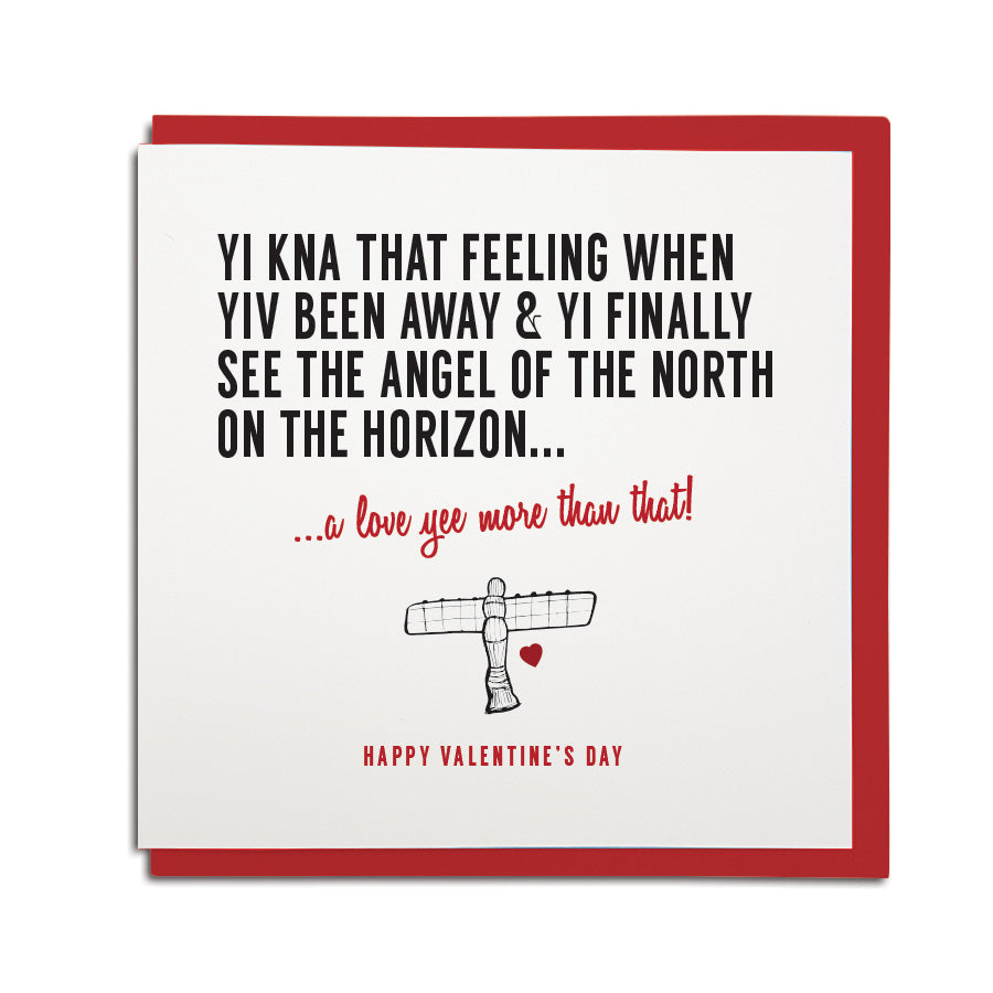 funny geordie dialect valentine's day greeting card designed & made in Newcastle, North East by Geordie Gifts. Card reads: Yi kna that feeling when yiv been away & yi finally see the Angel of the North on the horizon... a love yee more than that. Red colours used, red envelope provided
