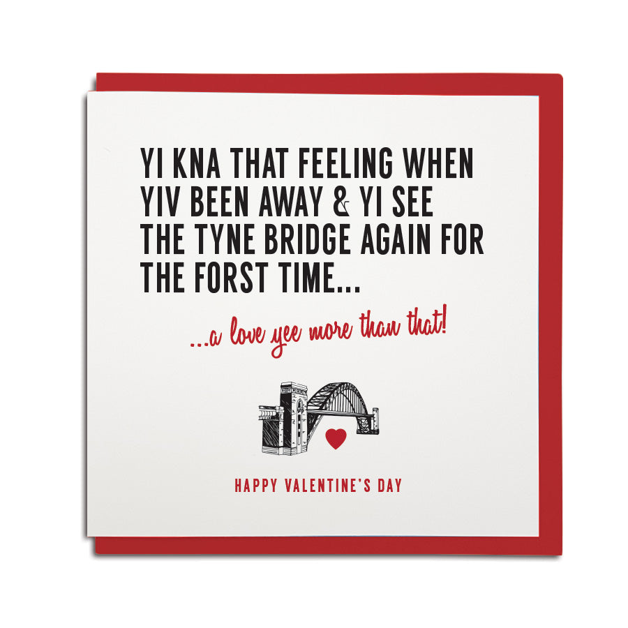 funny geordie dialect Valentine's Day greeting card designed & made in Newcastle, North East by Geordie Gifts. Card reads: Yi kna that feeling when yiv been away & yi see the tyne bridge again for the forst time. A love yee more than that. Red & black colours are used.