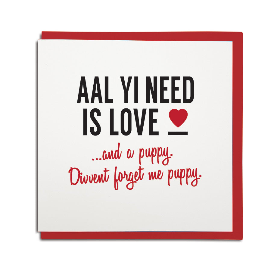 funny geordie valentines card which reads: aal yi need is love...and a puppy. divvent forget me puppy. North east Newcastle cards shop