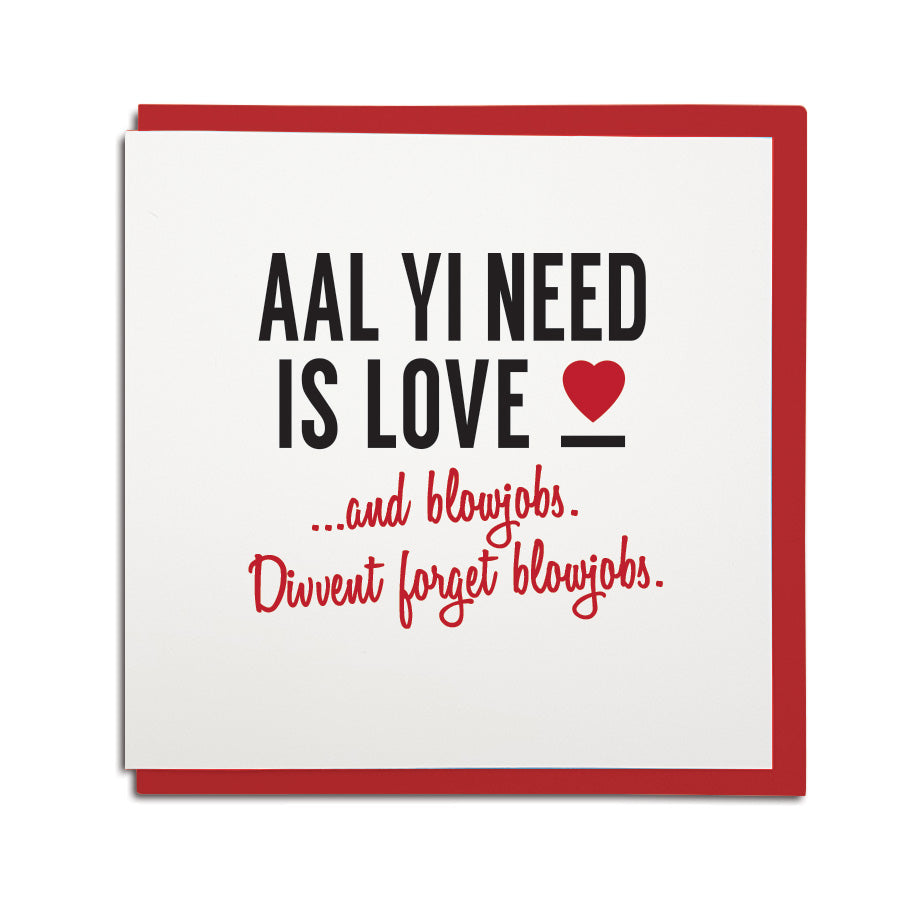 a funny geordie valentines cards which reads: aal yi need is love and blowjobs. Divvent forget blowjobs. North east Newcastle cards shop