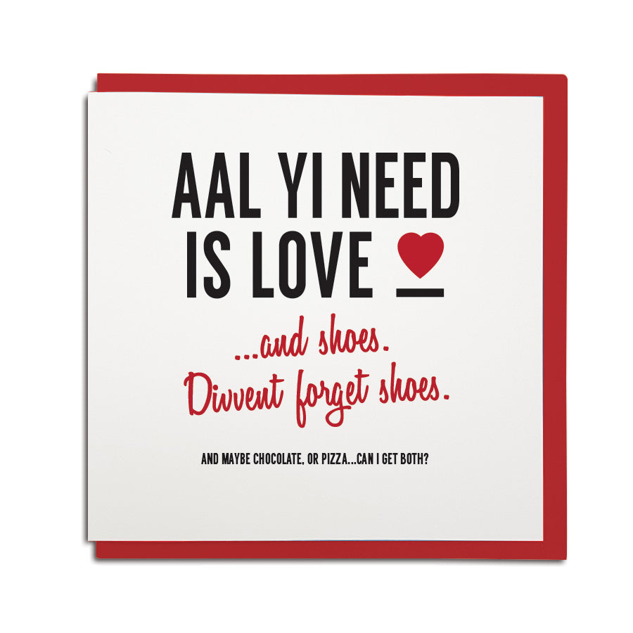 funny valentines day card with newcastle dialect. This geordie card reads: Aal yi need is love...and shoes. divvent forget shoes. And chocolate or pizza. North east cards shop