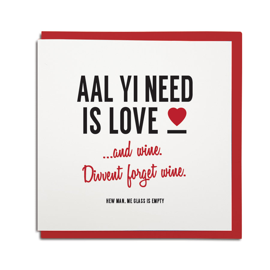 a funny geordie valentines cards which reads: aal yi need is love and wine. Divvent forget wine. North east Newcastle cards shop