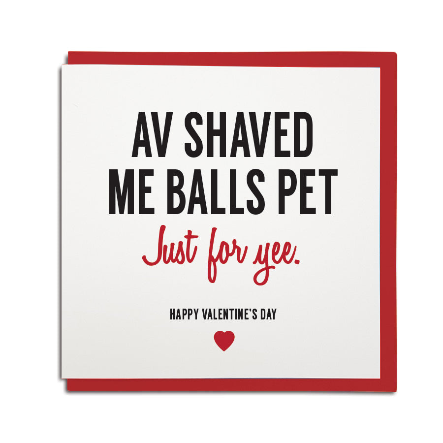 funny newcastle dialect card. Card reads: Av shaved me balls pet, just for yee! Happy Valentine's day. Made by Geordie Gifts