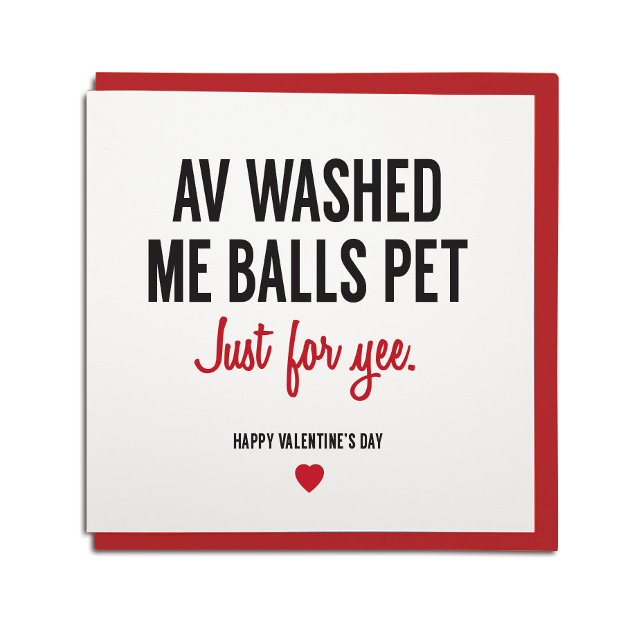 funny newcastle dialect card. Card reads: Av washed me balls pet, just for yee! Happy Valentine's day. Made by Geordie Gifts