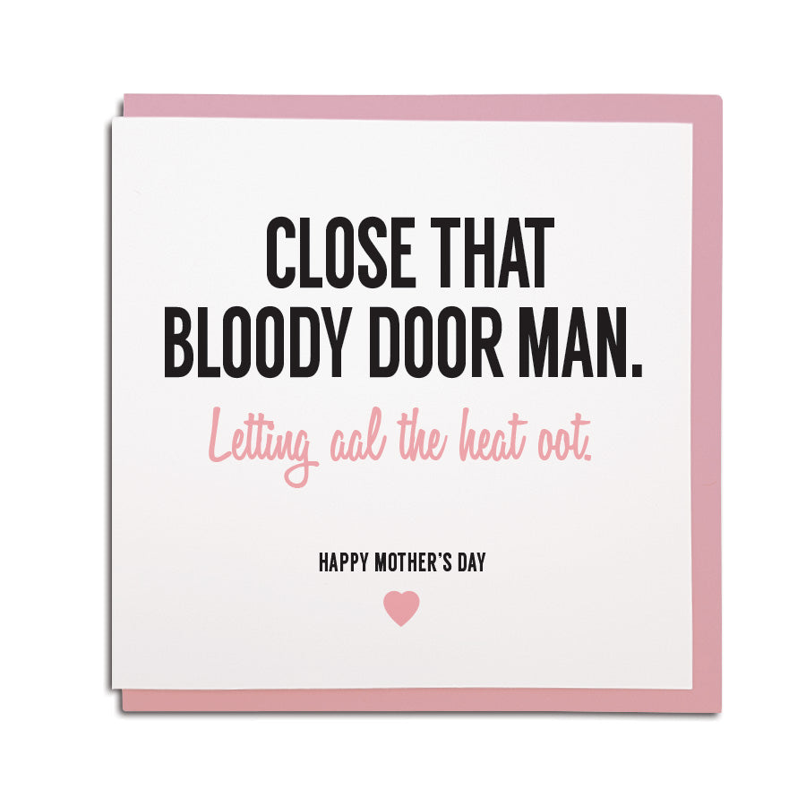 newcastle & geordie accent themed unique greeting card designed & made in the north east by Geordie Gifts. Card reads: Close that bloody door man. Letting al the heat oot! Happy Mother's day. Cards with mam on