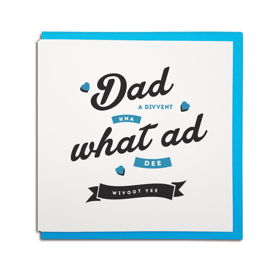 Geordie card for father's day which reads (in a Newcastle accent) Dad, a divvent kna what ad dee wivoot yee
