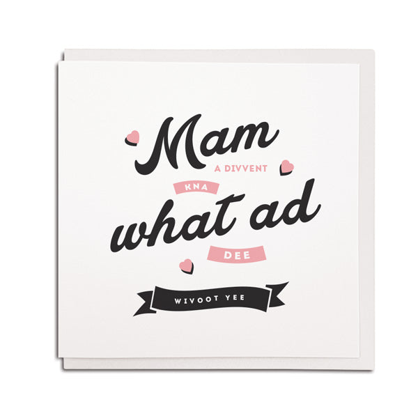 Mam a divvent kna what ad dee wivoot yee. geordie mothers day card
