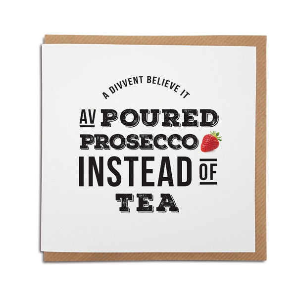 geordie card. perfect for a Best friend prosecco lover. Reads, divvent believe it av poured prosecco instead of tea