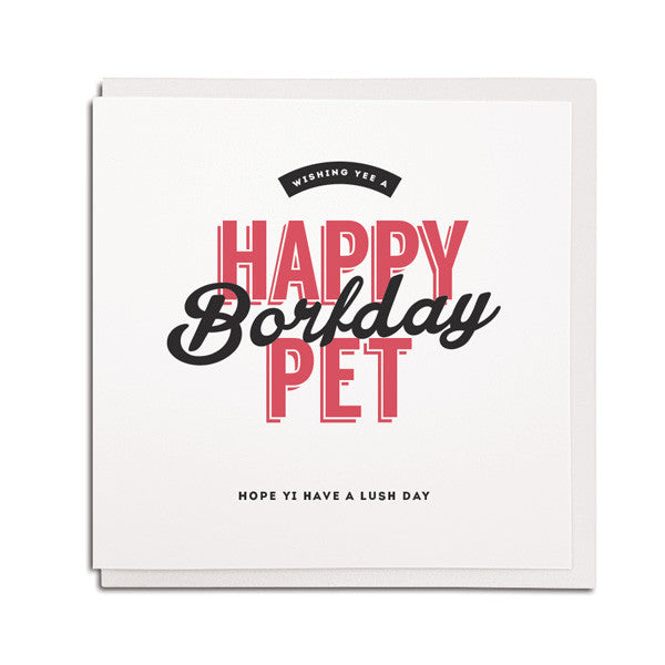 happy borfday pet, have a lush day. Geordie birthday card. Friend from newcastle gift