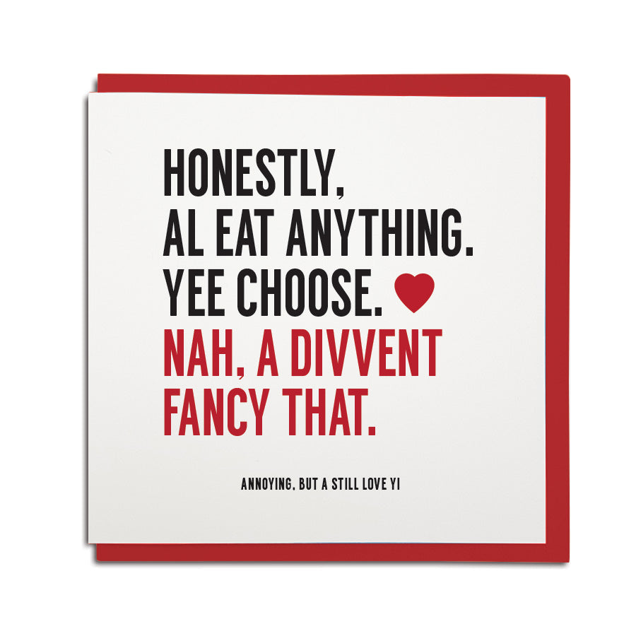 hilariously funny geordie valentines card which reads: honestly al eat anything, yee choose. Nah, a divvent fancy that. North east Newcastle cards shop