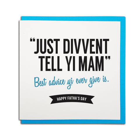just divvent (don't) tell yi (your) Mam. Best advice yi ever give is. Funny geordie father's day cards