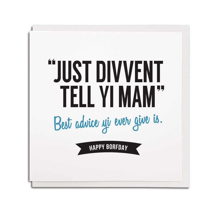"""Just divvent tell yi Mam"" - Best advice yi ever give is. Happy Borfday. Funny Geordie cards for Dads & fathers newcastle gift shop"
