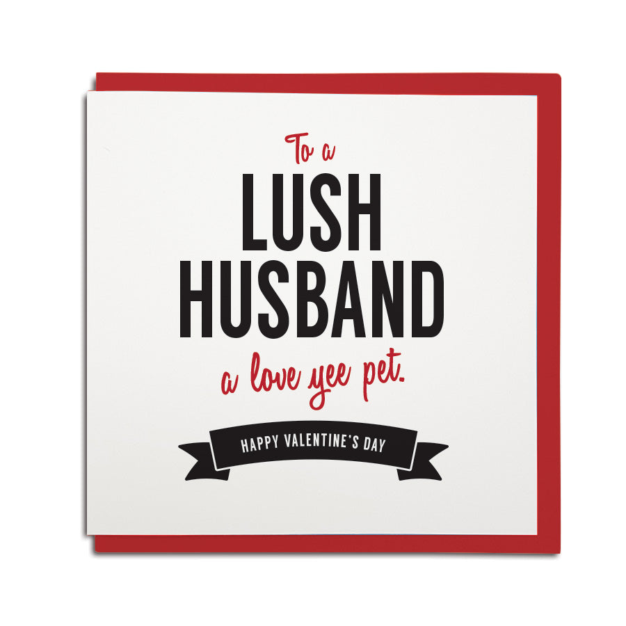 Valentines day card for a husband. To a lush husband - a love yee pet. Geordie card