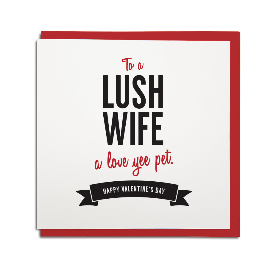 Valentines day card for a wife. To a lush wife - a love yee pet. Geordie card