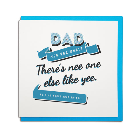 Dad there's nee one else like yee. Wu glad aboot that an' aal funny father's day geordie card