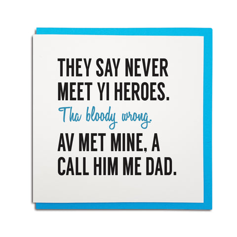 Never meet your heroes. They're wrong. I call mine me Dad fathers day geordie card