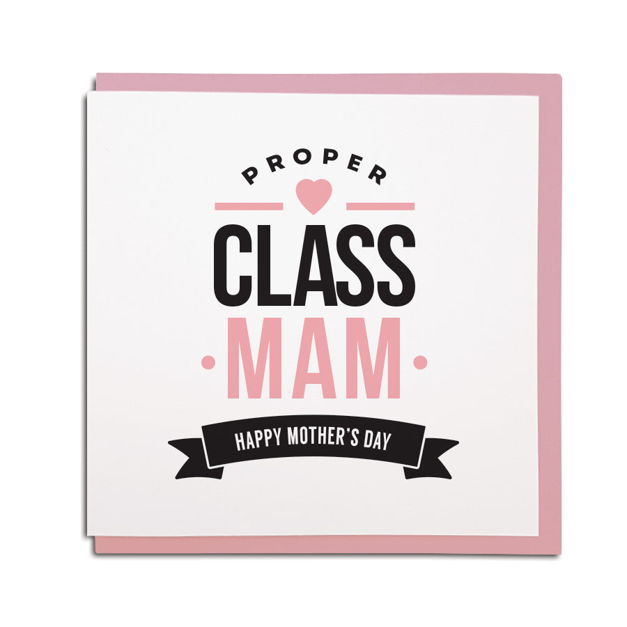 funny geordie dialect Mothers Day greeting card designed & made in Newcastle, North East by Geordie Gifts. Card reads: Proper Class Mam - Happy Mother's Day. Pink & black colours are used.