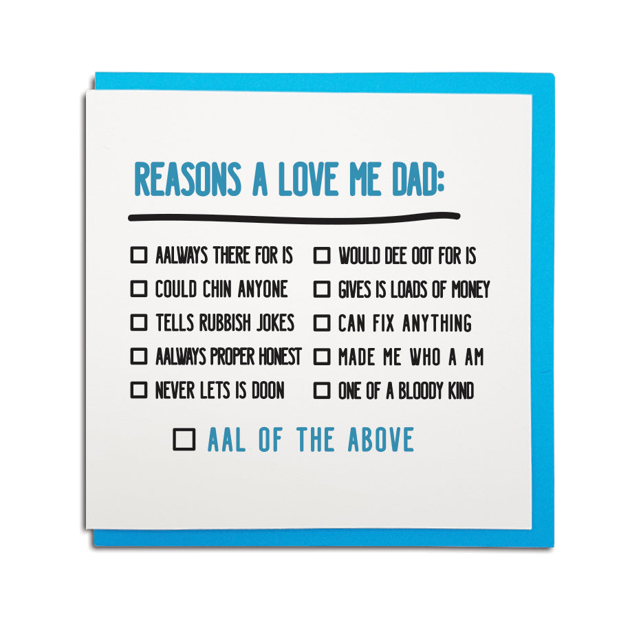 newcastle & geordie accent themed unique Father's Day greeting card designed & made in the north east by Geordie Gifts. Card reads: easons a love me Dad: Aalways there for is, could chin anyone, tells rubbish jokes, aalways proper honest, never lets is doon, would dee oot for is, gives is loads of money, can fix anything, made me who a am, one of a bloody kind. Aal of the above (tick boxes) Dad card