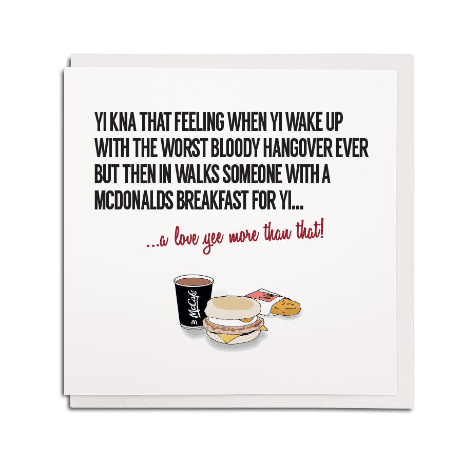 funny geordie accent newcastle and northeast dialect greeting card which reads: Yi kna that feeling when yi wake up with the worst bloody hangover ever but then in walks someone with a McDonald's breakfast for yi... a love yee more than that!