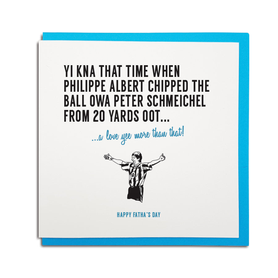 newcastle & geordie accent themed unique Father's Day greeting card designed & made in the north east by Geordie Gifts. Card reads: Yi kna that time when Philippe Albert chipped the ball owa Peter Schmeichel from 20 yards oot.. a love yee more that that! Happy Fatha's Day. Newcastle United