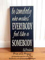 Be Somebody Who Makes Everybody Feel Like Somebody. Hand Painted Typography Sign