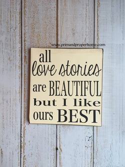 All love stories are beautiful but I like ours best. Hand Painted Typography Sign
