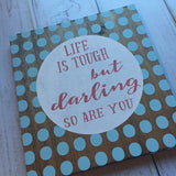 Life is tough but darling so are you…. hand painted sign