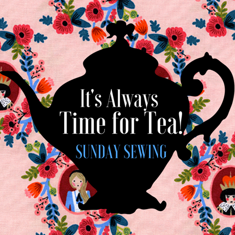It's Always Time for Tea! Sunday Sewing