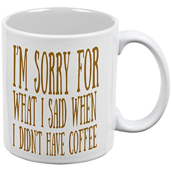Sorry For What I Said When I Didn't Have Coffee All Over Coffee Mug