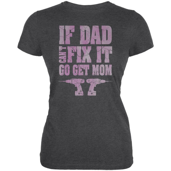 Mothers Day If Dad Cant Fix It Go Get Mom Juniors Soft T Shirt