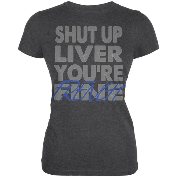 Shut Up Liver You're Fine French Funny Juniors Soft T Shirt
